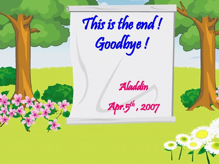 This is the end ! Goodbye ! Aladdin Apr. 5 th , 2007