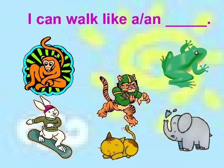 I can walk like a/an _____.