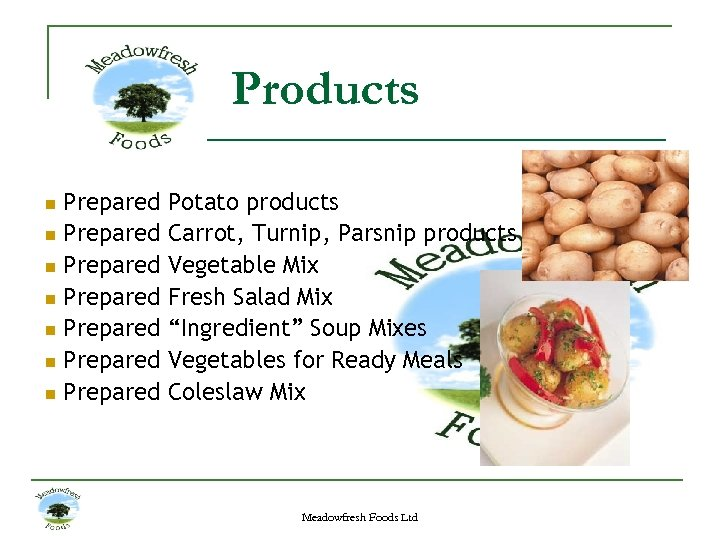 Products n n n n Prepared Prepared Potato products Carrot, Turnip, Parsnip products Vegetable