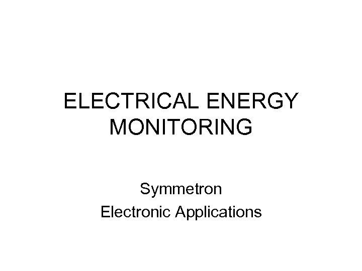 ELECTRICAL ENERGY MONITORING Symmetron Electronic Applications