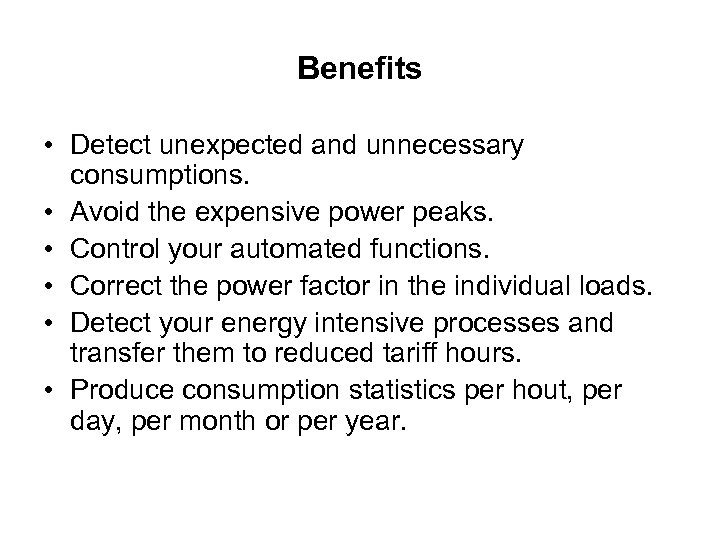 Benefits • Detect unexpected and unnecessary consumptions. • Avoid the expensive power peaks. •