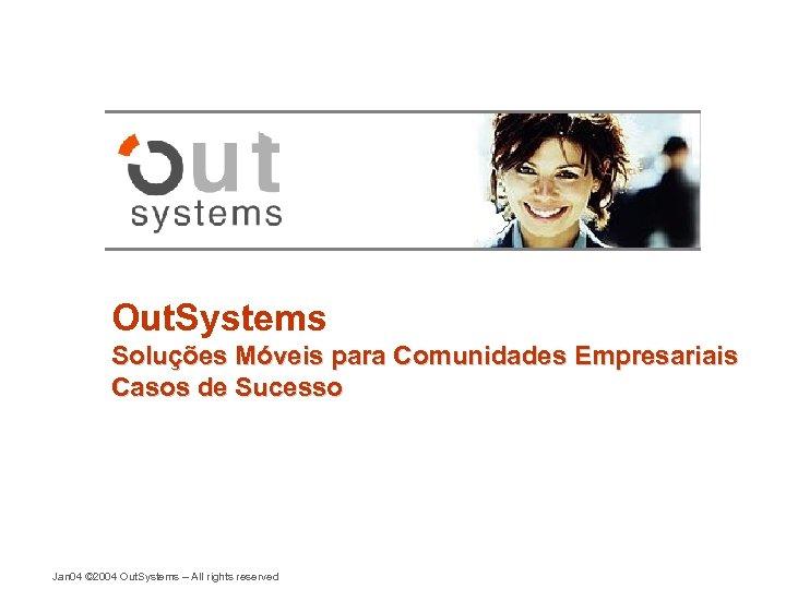 Out. Systems Soluções Móveis para Comunidades Empresariais Casos de Sucesso Jan 04 © 2004