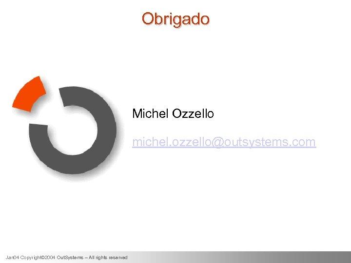 Obrigado Michel Ozzello michel. ozzello@outsystems. com Jan 04 Copyright© 2004 Out. Systems – All