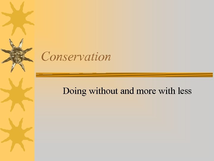 Conservation Doing without and more with less