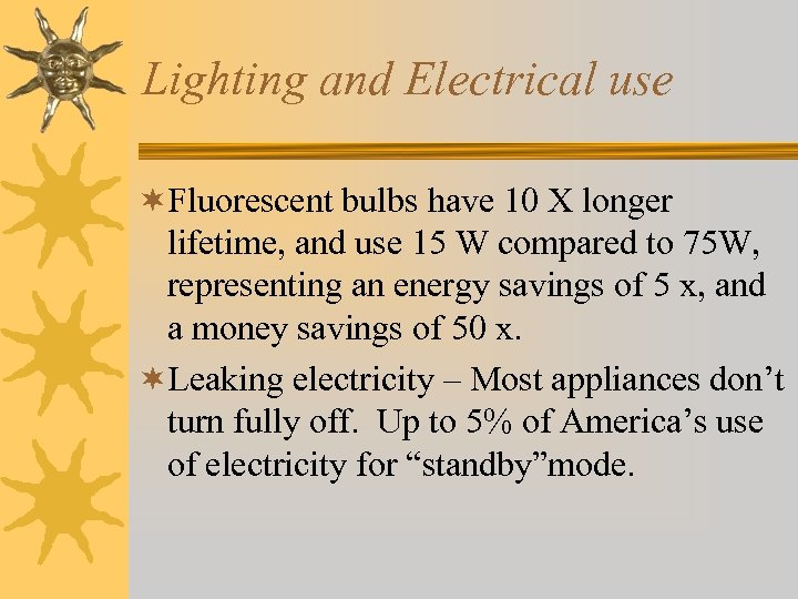 Lighting and Electrical use ¬Fluorescent bulbs have 10 X longer lifetime, and use 15