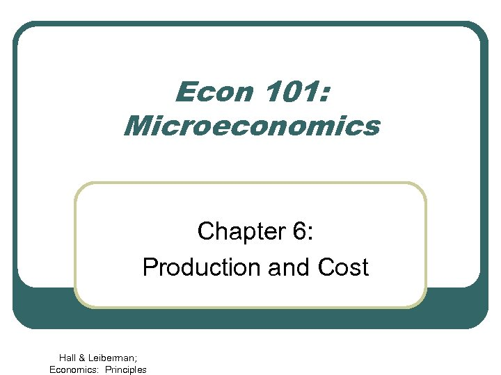 Econ 101: Microeconomics Chapter 6: Production and Cost Hall & Leiberman; Economics: Principles