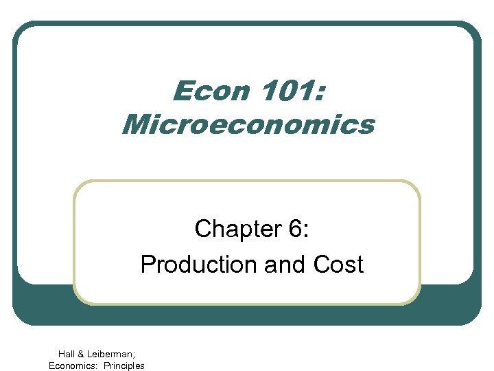 Econ 101: Microeconomics Chapter 6: Production and Cost Hall & Leiberman; Economics: Principles