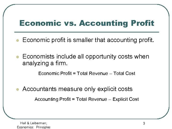 Economic vs. Accounting Profit l Economic profit is smaller that accounting profit. l Economists