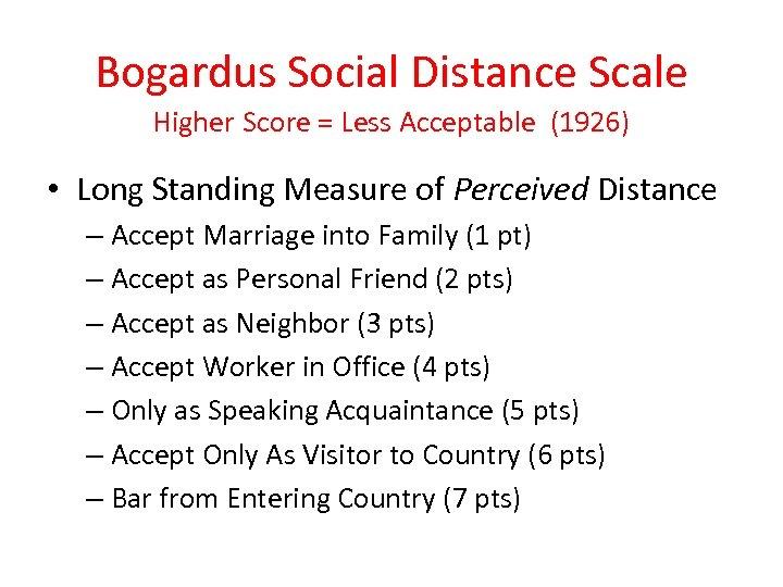 Bogardus Social Distance Scale Higher Score = Less Acceptable (1926) • Long Standing Measure