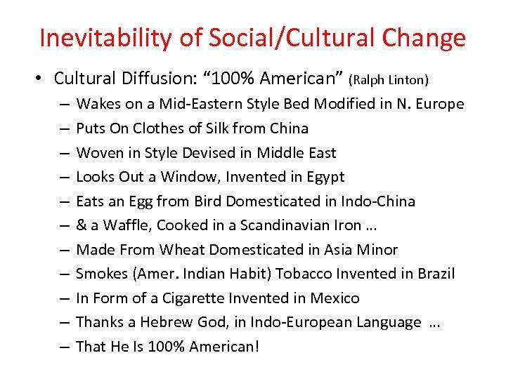 "Inevitability of Social/Cultural Change • Cultural Diffusion: "" 100% American"" (Ralph Linton) – –"