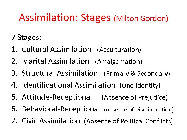 Assimilation: Stages (Milton Gordon) 7 Stages: 1. Cultural Assimilation (Acculturation) 2. Marital Assimilation (Amalgamation)