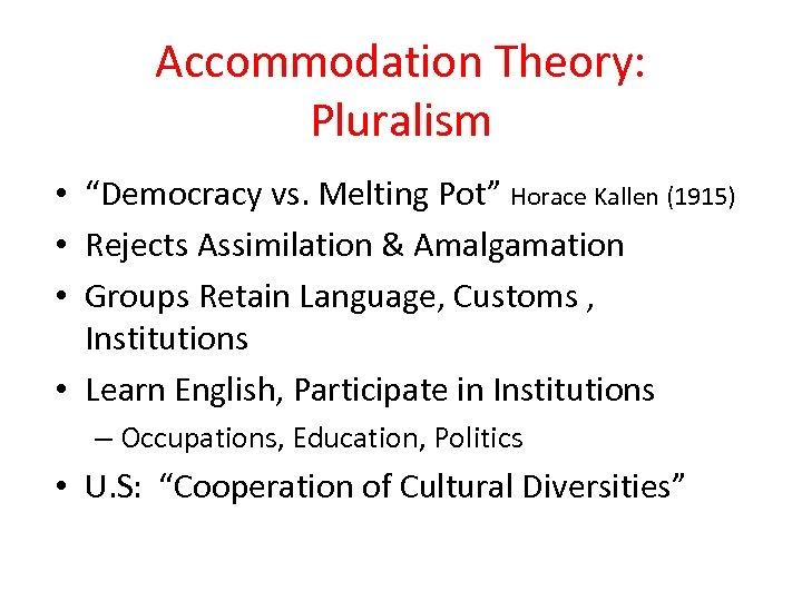 "Accommodation Theory: Pluralism • ""Democracy vs. Melting Pot"" Horace Kallen (1915) • Rejects Assimilation"