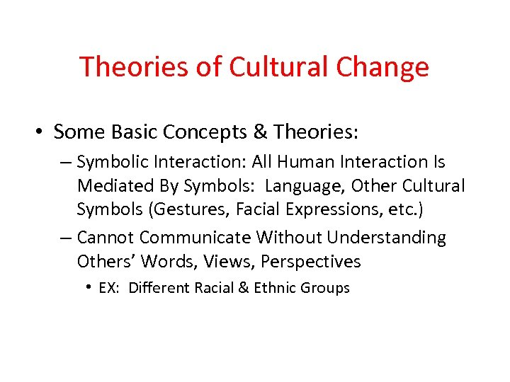 Theories of Cultural Change • Some Basic Concepts & Theories: – Symbolic Interaction: All