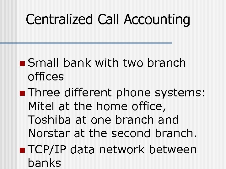 Centralized Call Accounting n Small bank with two branch offices n Three different phone