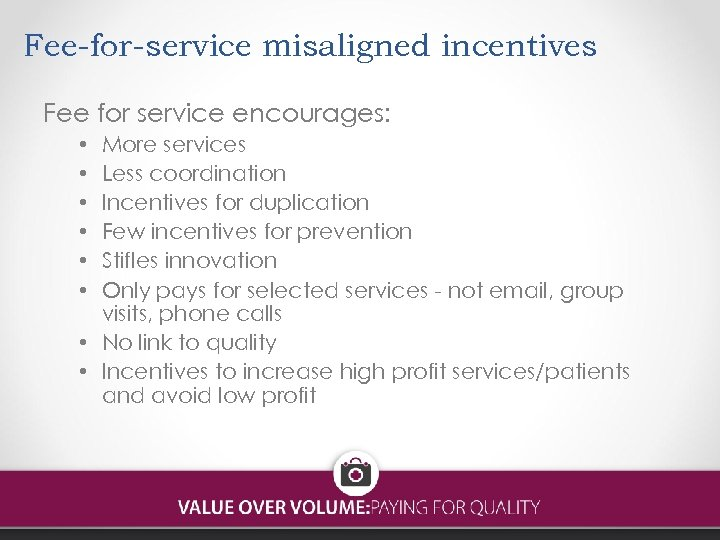 Fee-for-service misaligned incentives Fee for service encourages: More services Less coordination Incentives for duplication