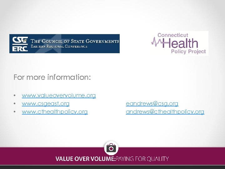 For more information: • • • www. valueovervolume. org www. csgeast. org www. cthealthpolicy.