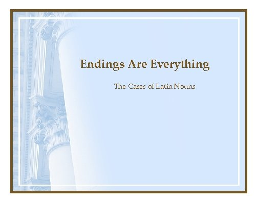 Endings Are Everything The Cases of Latin Nouns