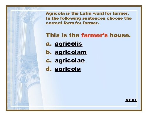 Agricola is the Latin word for farmer. In the following sentences choose the correct