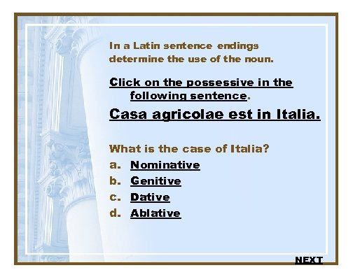 In a Latin sentence endings determine the use of the noun. Click on the