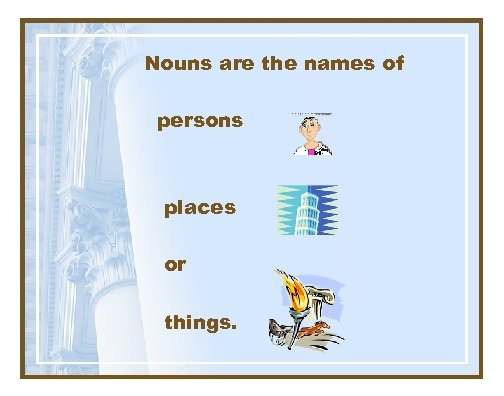 Nouns are the names of persons places or things.