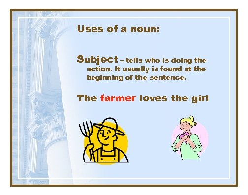 Uses of a noun: Subject – tells who is doing the action. It usually