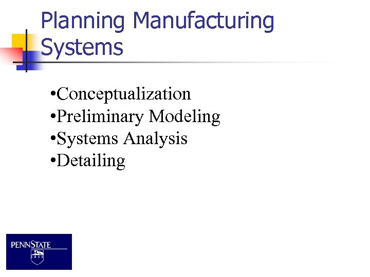 Planning Manufacturing Systems • Conceptualization • Preliminary Modeling • Systems Analysis • Detailing