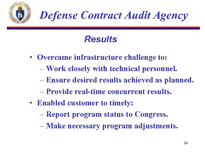 Defense Contract Audit Agency Results • Overcame infrastructure challenge to: – Work closely with