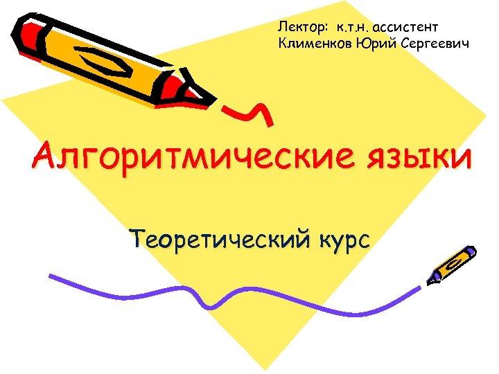 Лектор: к. т. н. ассистент Клименков Юрий Сергеевич Алгоритмические языки Теоретический курс