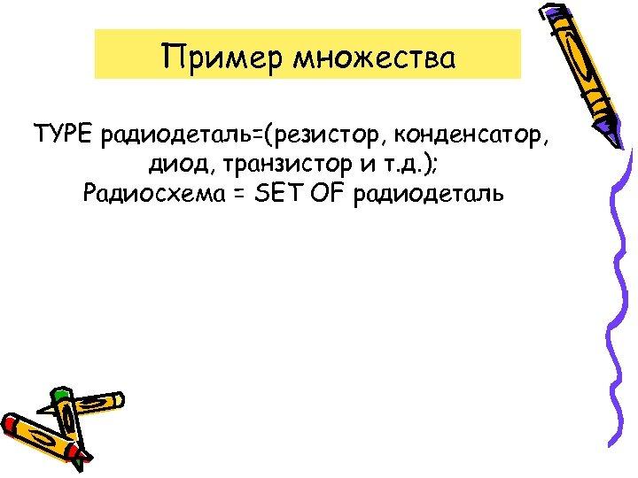 Пример множества TYPE радиодеталь=(резистор, конденсатор, диод, транзистор и т. д. ); Радиосхема = SET