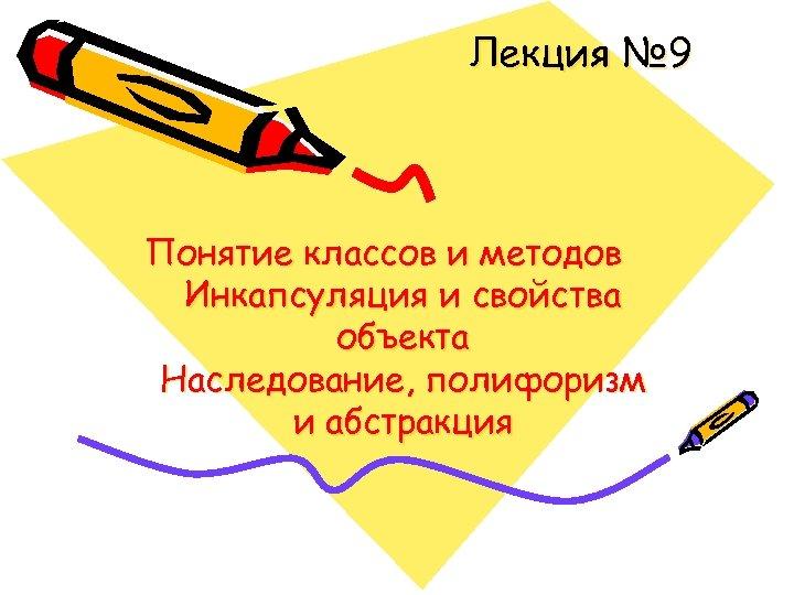 Лекция № 9 Понятие классов и методов Инкапсуляция и свойства объекта Наследование, полифоризм и