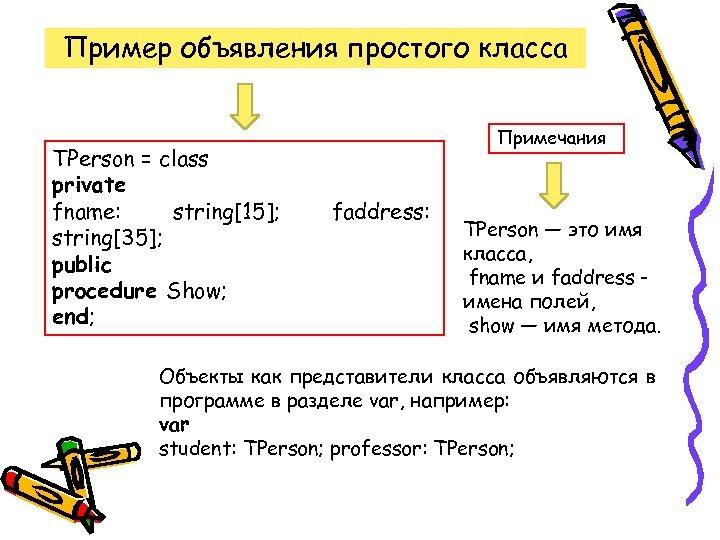 Пример объявления простого класса TPerson = class private fname: string[15]; string[35]; public procedure Show;