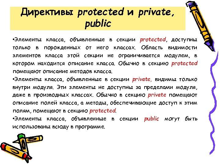 Директивы protected и private, public • Элементы класса, объявленные в секции protected, доступны только