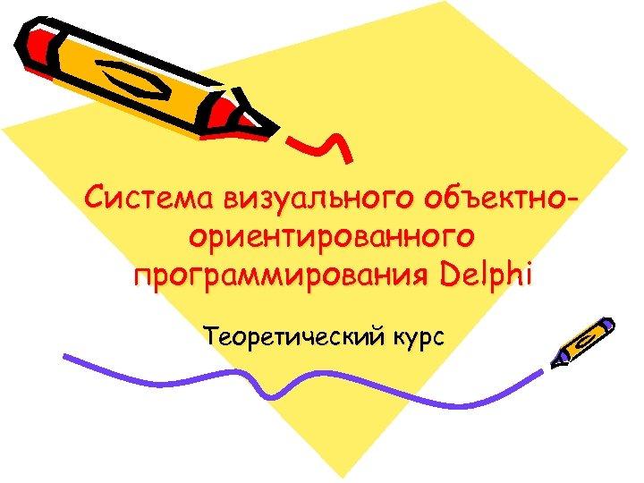 Система визуального объектноориентированного программирования Delphi Теоретический курс