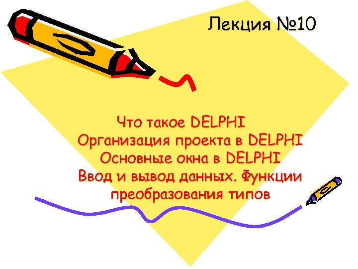 Лекция № 10 Что такое DELPHI Организация проекта в DELPHI Основные окна в DELPHI
