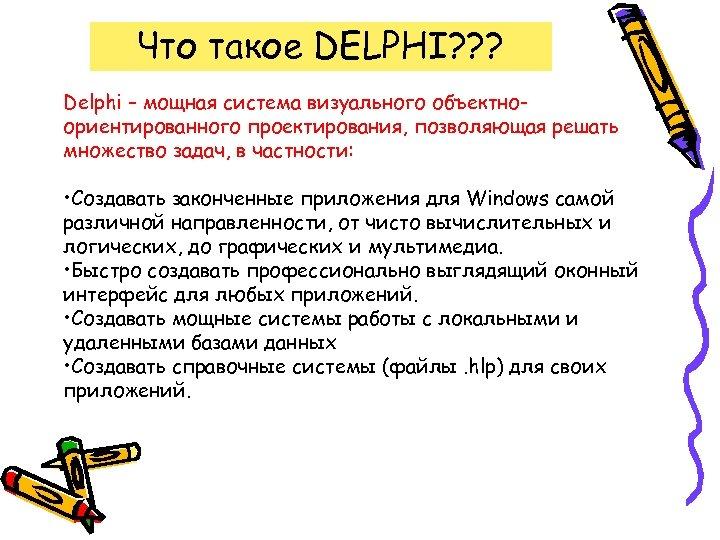 Что такое DELPHI? ? ? Delphi – мощная система визуального объектноориентированного проектирования, позволяющая решать