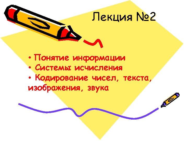 Лекция № 2 • Понятие информации • Системы исчисления • Кодирование чисел, текста, изображения,