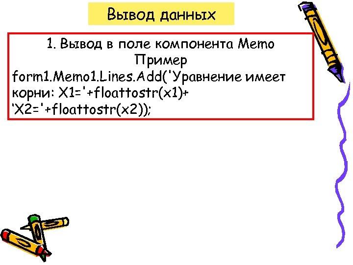 Вывод данных 1. Вывод в поле компонента Memo Пример form 1. Memo 1. Lines.