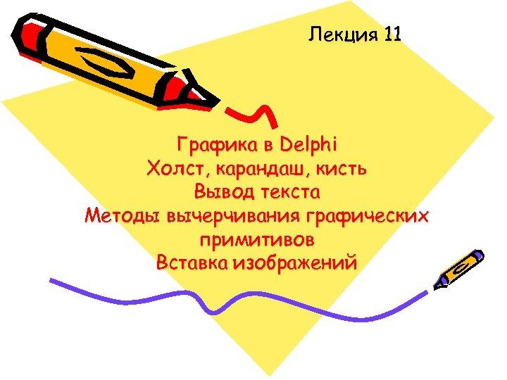 Лекция 11 Графика в Delphi Холст, карандаш, кисть Вывод текста Методы вычерчивания графических примитивов