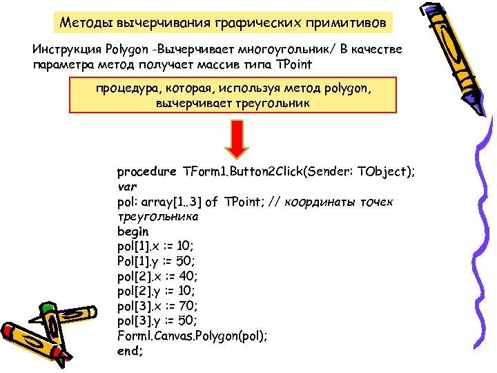 Методы вычерчивания графических примитивов Инструкция Polygon -Вычерчивает многоугольник/ В качестве параметра метод получает массив