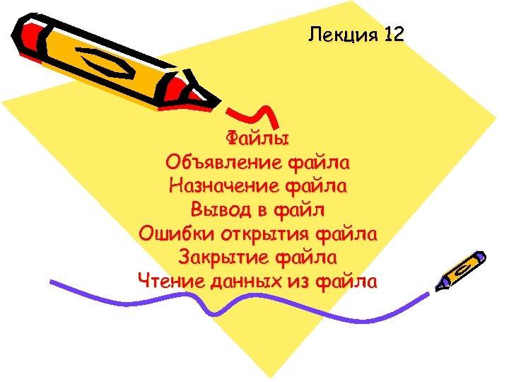 Лекция 12 Файлы Объявление файла Назначение файла Вывод в файл Ошибки открытия файла Закрытие