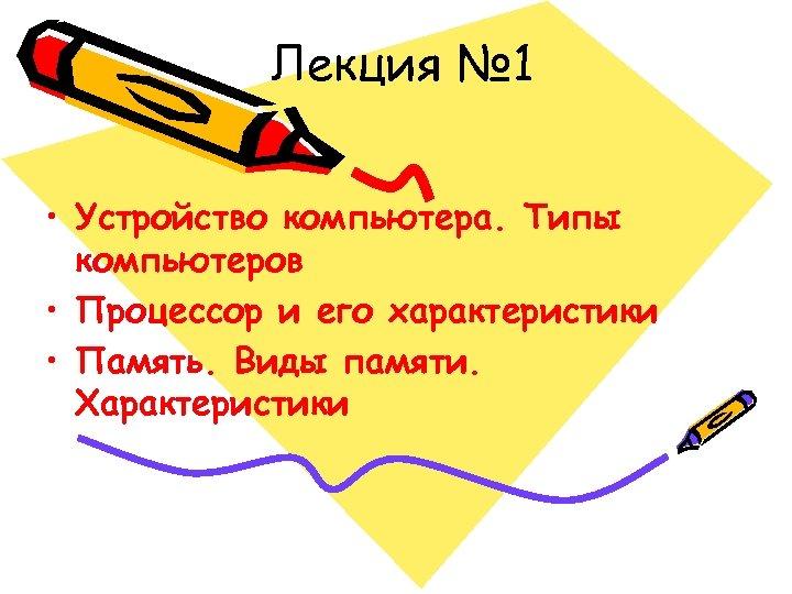 Лекция № 1 • Устройство компьютера. Типы компьютеров • Процессор и его характеристики •