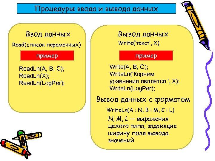 Процедуры ввода и вывода данных Ввод данных Read(список переменных) пример Read. Ln(A, B, C);