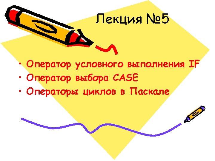 Лекция № 5 • Оператор условного выполнения IF • Оператор выбора CASE • Операторы