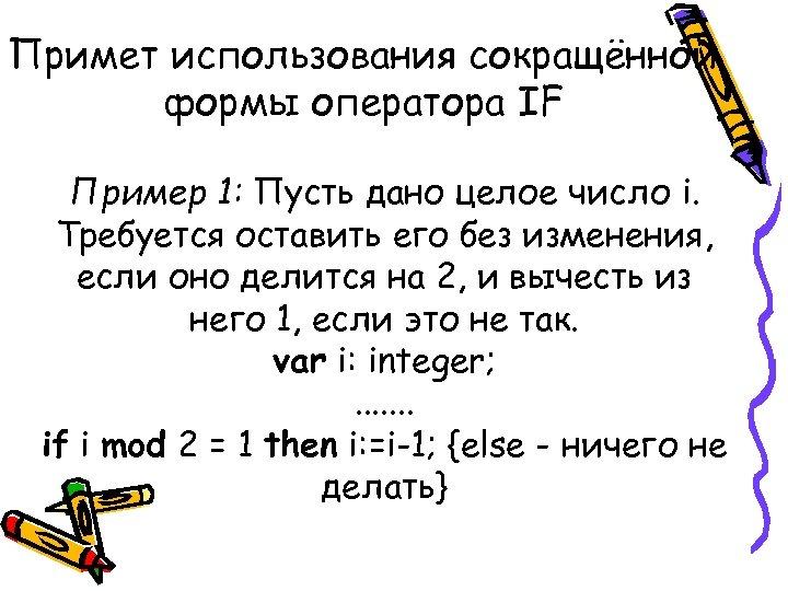 Примет использования сокращённой формы оператора IF Пример 1: Пусть дано целое число i. Требуется