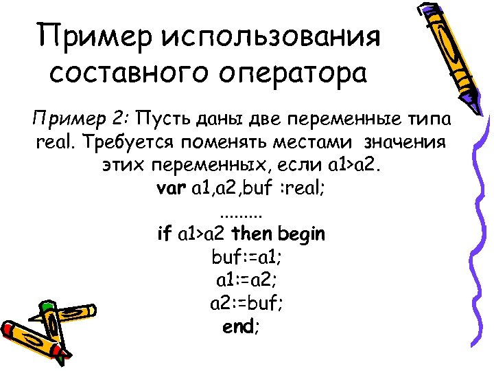 Пример использования составного оператора Пример 2: Пусть даны две переменные типа real. Требуется поменять