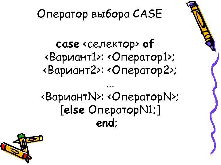 Оператор выбора CASE case <селектор> of <Вариант1>: <Оператор1>; <Вариант2>: <Оператор2>; . . . <Вариант.