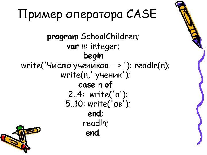 Пример оператора CASE program School. Children; var n: integer; begin write('Число учеников --> ');