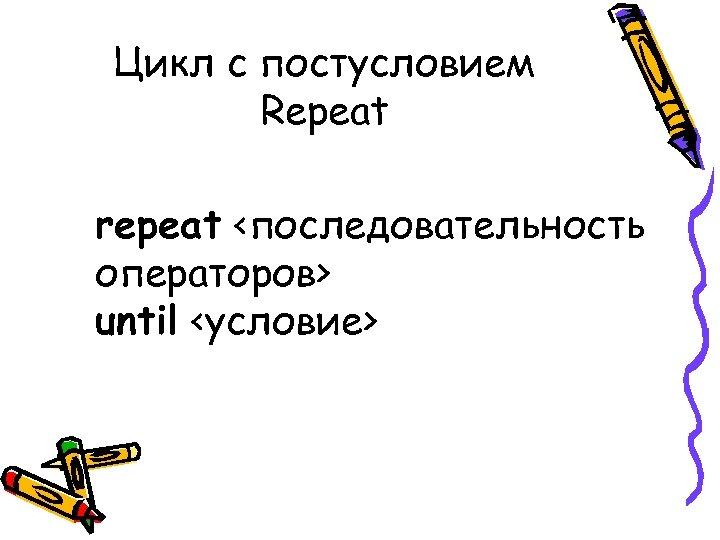 Цикл с постусловием Repeat repeat <последовательность операторов> until <условие>