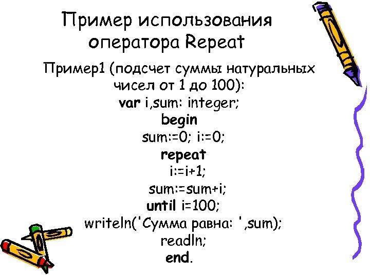 Пример использования оператора Repeat Пример1 (подсчет суммы натуральных чисел от 1 до 100): var