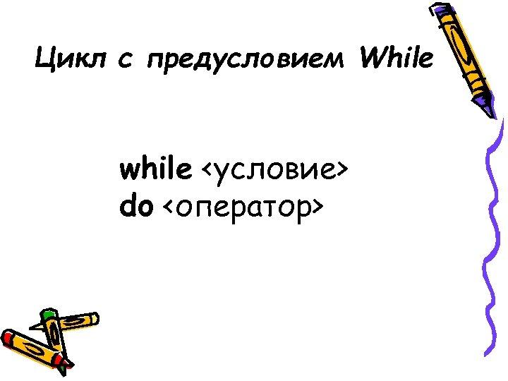 Цикл с предусловием While while <условие> do <оператор>